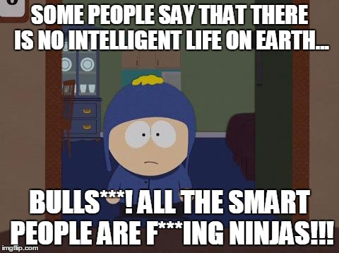 Only geniuses can figure out how to master the ninja path... | SOME PEOPLE SAY THAT THERE IS NO INTELLIGENT LIFE ON EARTH... BULLS***! ALL THE SMART PEOPLE ARE F***ING NINJAS!!! | image tagged in memes,south park craig,smart people,ninja,they were just looking at themselves | made w/ Imgflip meme maker