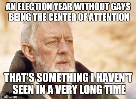 Lgbt election 2016? |  AN ELECTION YEAR WITHOUT GAYS BEING THE CENTER OF ATTENTION; THAT'S SOMETHING I HAVEN'T SEEN IN A VERY LONG TIME | image tagged in memes,obi wan kenobi,lgbt,election 2016,gay pride | made w/ Imgflip meme maker