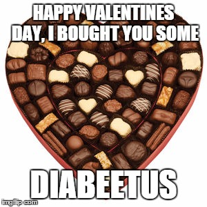 I bought you some DIABEETUS | HAPPY VALENTINES DAY, I BOUGHT YOU SOME DIABEETUS | image tagged in diabeetus | made w/ Imgflip meme maker