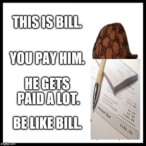 Be Like Bill Meme |  THIS IS BILL. YOU PAY HIM. HE GETS PAID A LOT. BE LIKE BILL. | image tagged in memes,be like bill,scumbag,dumb pun | made w/ Imgflip meme maker