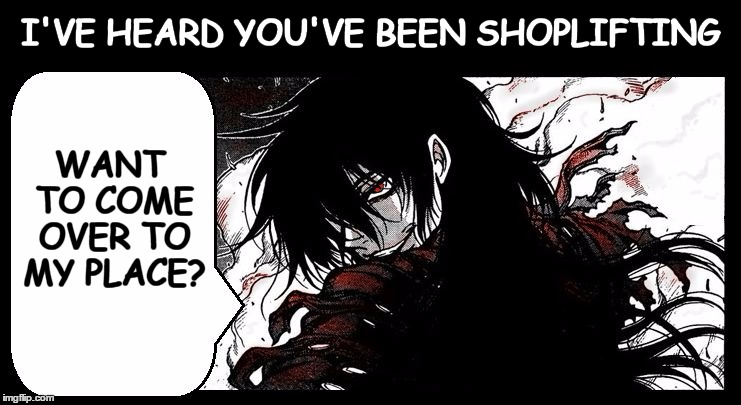 Flirty Vampire (attacks Overly Attached Girlfriend) (Hellsing Al | I'VE HEARD YOU'VE BEEN SHOPLIFTING  WANT TO COME OVER TO MY PLACE? | image tagged in flirty vampire attacks overly attached girlfriend hellsing al | made w/ Imgflip meme maker