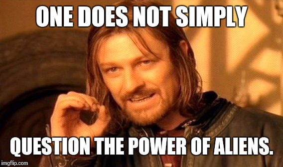 One Does Not Simply Meme | ONE DOES NOT SIMPLY QUESTION THE POWER OF ALIENS. | image tagged in memes,one does not simply | made w/ Imgflip meme maker