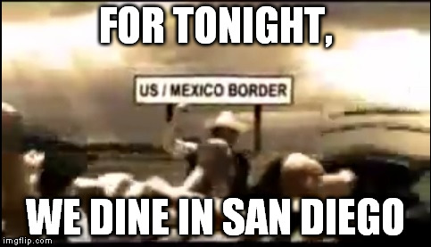 Coming soon and bringing cousins | FOR TONIGHT, WE DINE IN SAN DIEGO | image tagged in for tonight,funny memes,illegal immigration,secure the border,memes,funny | made w/ Imgflip meme maker