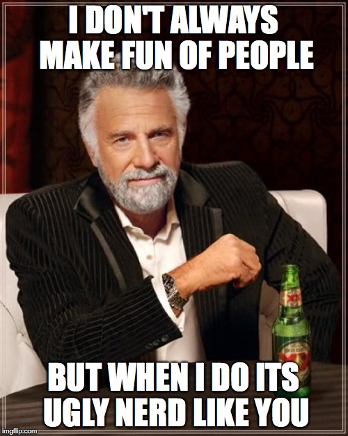 The Most Interesting Man In The World Meme | I DON'T ALWAYS MAKE FUN OF PEOPLE BUT WHEN I DO ITS UGLY NERD LIKE YOU | image tagged in memes,the most interesting man in the world | made w/ Imgflip meme maker