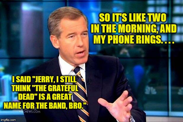 "Brian Williams Was There 2 Meme | SO IT'S LIKE TWO IN THE MORNING, AND MY PHONE RINGS. . . . I SAID ""JERRY, I STILL THINK ""THE GRATEFUL DEAD"" IS A GREAT NAME FOR THE BAND, BR 