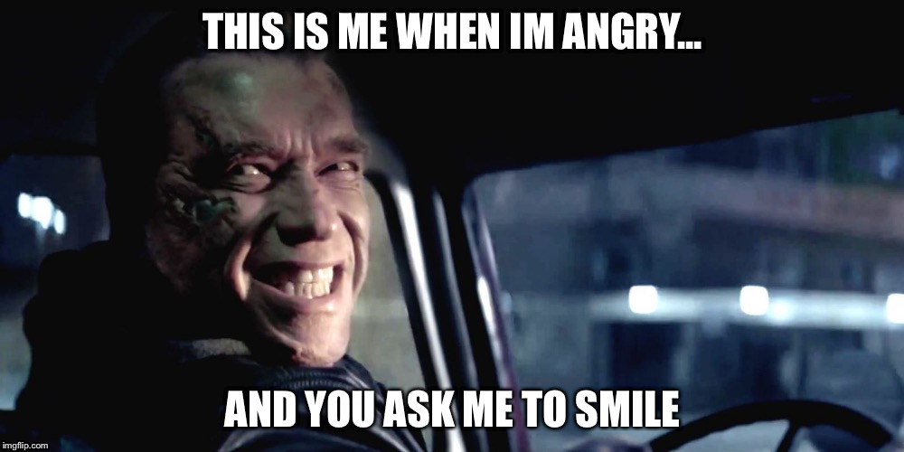 Terminator Genisys Smile |  THIS IS ME WHEN IM ANGRY... AND YOU ASK ME TO SMILE | image tagged in terminator genisys smile | made w/ Imgflip meme maker