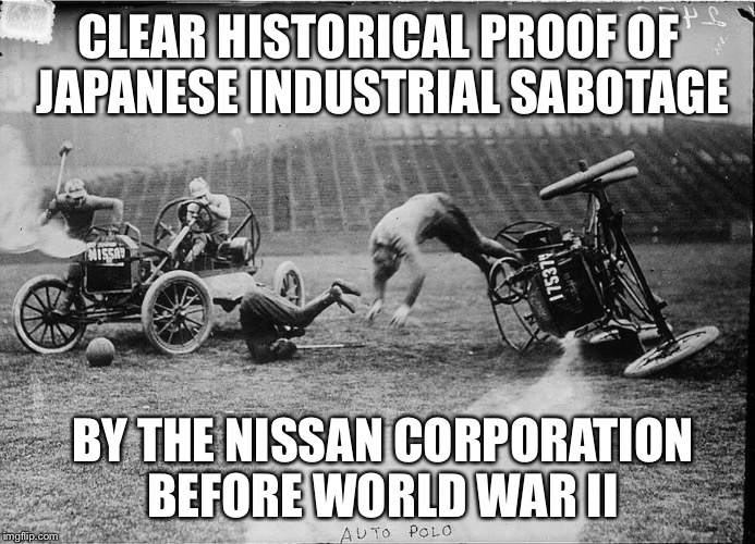 CLEAR HISTORICAL PROOF OF JAPANESE INDUSTRIAL SABOTAGE BY THE NISSAN CORPORATION BEFORE WORLD WAR II | image tagged in car polo | made w/ Imgflip meme maker