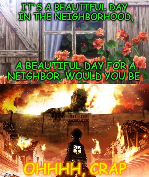 Bad Neighborhood |  IT'S A BEAUTIFUL DAY IN THE NEIGHBORHOOD, A BEAUTIFUL DAY FOR A NEIGHBOR, WOULD YOU BE -; OHHHH, CRAP | image tagged in peaceful,attack on titan,mr rogers,having a bad day,meme | made w/ Imgflip meme maker