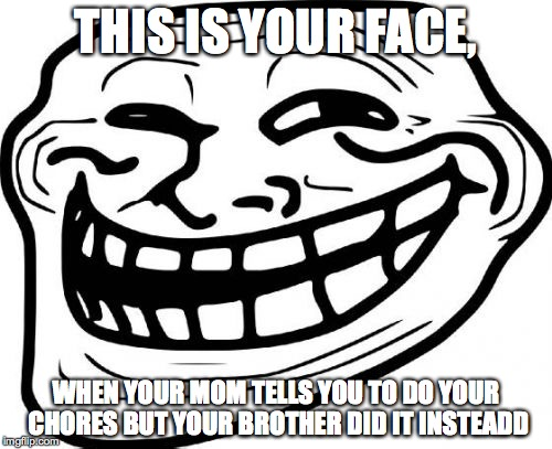 Troll Face Meme |  THIS IS YOUR FACE, WHEN YOUR MOM TELLS YOU TO DO YOUR CHORES BUT YOUR BROTHER DID IT INSTEADD | image tagged in memes,troll face | made w/ Imgflip meme maker