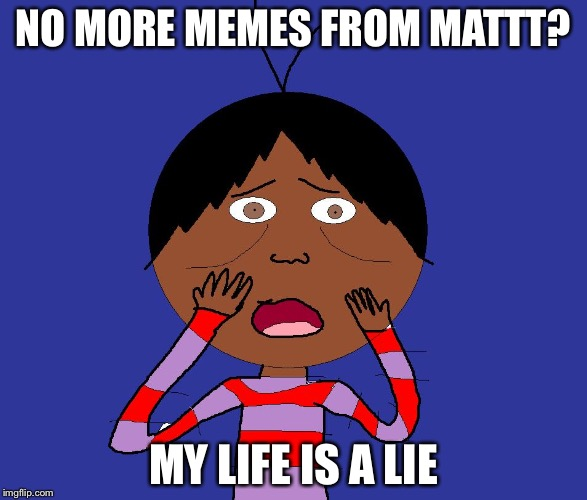 My life is a lie | NO MORE MEMES FROM MATTT? MY LIFE IS A LIE | image tagged in my life is a lie | made w/ Imgflip meme maker