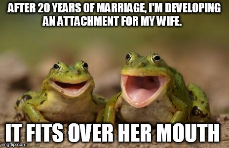 AFTER 20 YEARS OF MARRIAGE, I'M DEVELOPING AN ATTACHMENT FOR MY WIFE. IT FITS OVER HER MOUTH | made w/ Imgflip meme maker