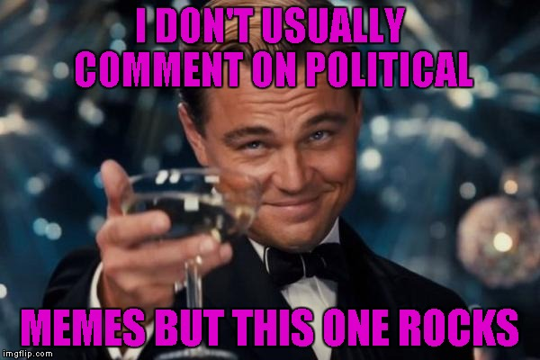 Leonardo Dicaprio Cheers Meme | I DON'T USUALLY COMMENT ON POLITICAL MEMES BUT THIS ONE ROCKS | image tagged in memes,leonardo dicaprio cheers | made w/ Imgflip meme maker
