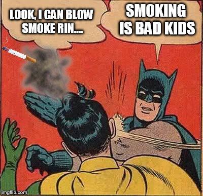 Not getting preachy, I just thought the Batman PSA was funny. | LOOK, I CAN BLOW SMOKE RIN.... SMOKING IS BAD KIDS | image tagged in memes,batman slapping robin | made w/ Imgflip meme maker