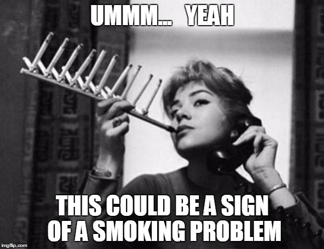 UMMM...   YEAH; THIS COULD BE A SIGN OF A SMOKING PROBLEM | image tagged in holy smokes,memes | made w/ Imgflip meme maker