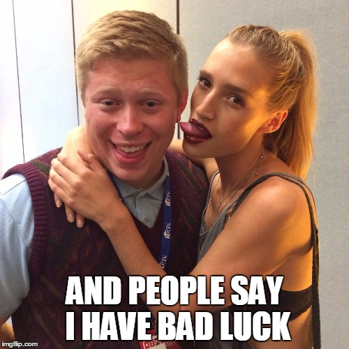Good Luck Brian | AND PEOPLE SAY I HAVE BAD LUCK | image tagged in good luck brian,memes | made w/ Imgflip meme maker
