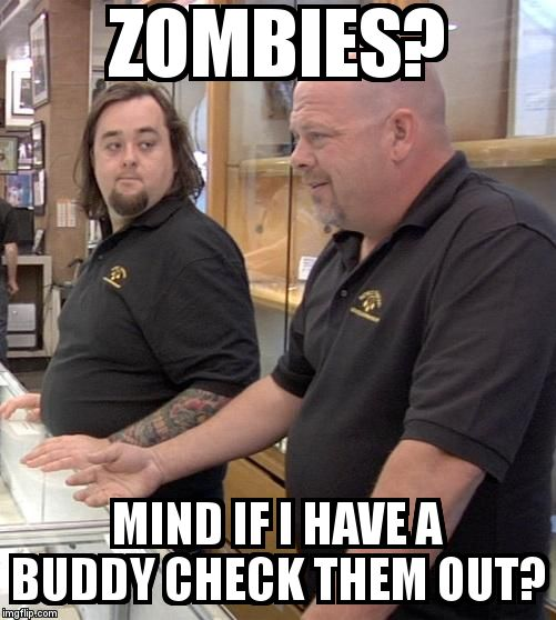 pawn | ZOMBIES? MIND IF I HAVE A BUDDY CHECK THEM OUT? | image tagged in pawn | made w/ Imgflip meme maker
