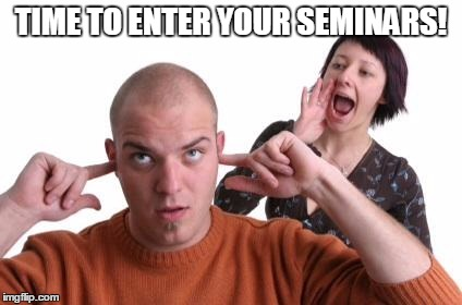 Nagging Wife | TIME TO ENTER YOUR SEMINARS! | image tagged in nagging wife | made w/ Imgflip meme maker
