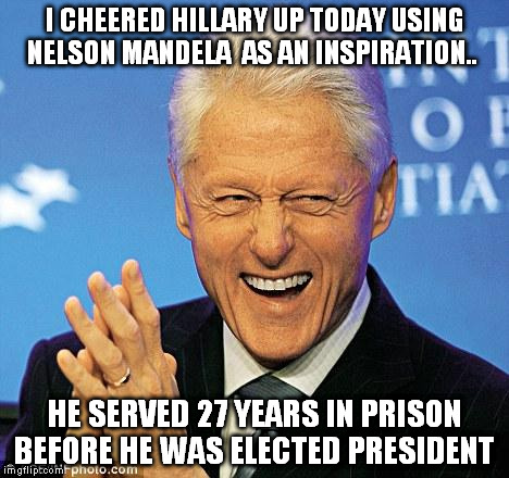Hillary will never serve time for a just cause. Some leaders have!  | I CHEERED HILLARY UP TODAY USING NELSON MANDELA  AS AN INSPIRATION.. HE SERVED 27 YEARS IN PRISON BEFORE HE WAS ELECTED PRESIDENT | image tagged in bill clinton | made w/ Imgflip meme maker