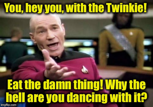 Picard Wtf Meme | You, hey you, with the Twinkie! Eat the damn thing! Why the hell are you dancing with it? | image tagged in memes,picard wtf | made w/ Imgflip meme maker