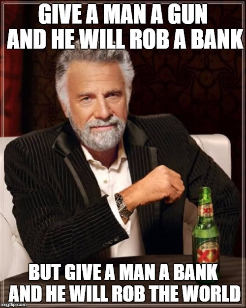 economic tips ;) | GIVE A MAN A GUN AND HE WILL ROB A BANK BUT GIVE A MAN A BANK AND HE WILL ROB THE WORLD | image tagged in memes,wise | made w/ Imgflip meme maker
