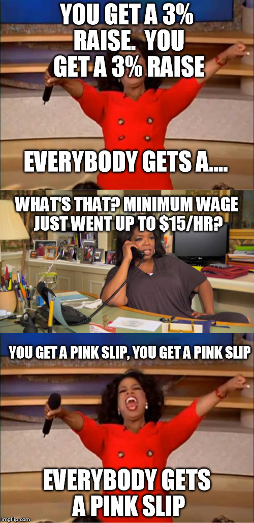 Corporations be like | YOU GET A 3% RAISE.  YOU GET A 3% RAISE EVERYBODY GETS A PINK SLIP EVERYBODY GETS A.... WHAT'S THAT? MINIMUM WAGE JUST WENT UP TO $15/HR? YO | image tagged in memes,you get an oprah,minimum wage | made w/ Imgflip meme maker