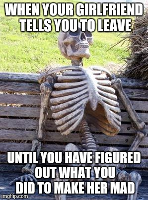 Waiting Skeleton Meme | WHEN YOUR GIRLFRIEND TELLS YOU TO LEAVE UNTIL YOU HAVE FIGURED OUT WHAT YOU DID TO MAKE HER MAD | image tagged in memes,waiting skeleton | made w/ Imgflip meme maker
