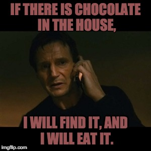 Liam Neeson Taken Meme | IF THERE IS CHOCOLATE IN THE HOUSE, I WILL FIND IT, AND I WILL EAT IT. | image tagged in memes,liam neeson taken | made w/ Imgflip meme maker