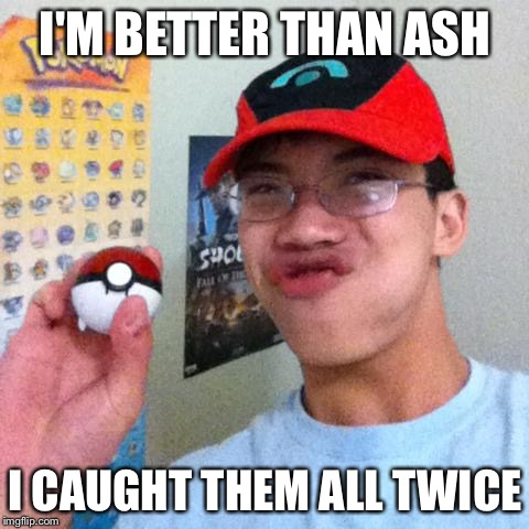 Pokemon Nerd | I'M BETTER THAN ASH I CAUGHT THEM ALL TWICE | image tagged in pokemon nerd,ash,catch,pokemon | made w/ Imgflip meme maker
