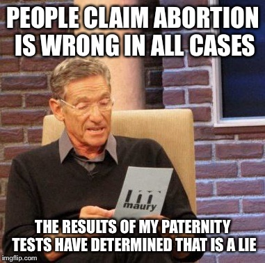 Maury Lie Detector |  PEOPLE CLAIM ABORTION IS WRONG IN ALL CASES; THE RESULTS OF MY PATERNITY TESTS HAVE DETERMINED THAT IS A LIE | image tagged in memes,maury lie detector | made w/ Imgflip meme maker