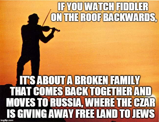 "And Tevye sings ""Man, rich a were I if""  and ""Me Love You Do"".  