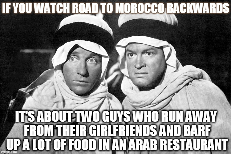 Hope Bob and Crosby Bing |  IF YOU WATCH ROAD TO MOROCCO BACKWARDS; IT'S ABOUT TWO GUYS WHO RUN AWAY FROM THEIR GIRLFRIENDS AND BARF UP A LOT OF FOOD IN AN ARAB RESTAURANT | image tagged in if you watch it backwards,road to morocco,morocco,arab,bob hope,bing crosby | made w/ Imgflip meme maker