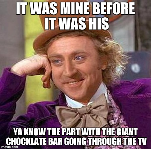 Creepy Condescending Wonka Meme | IT WAS MINE BEFORE IT WAS HIS YA KNOW THE PART WITH THE GIANT CHOCKLATE BAR GOING THROUGH THE TV | image tagged in memes,creepy condescending wonka | made w/ Imgflip meme maker
