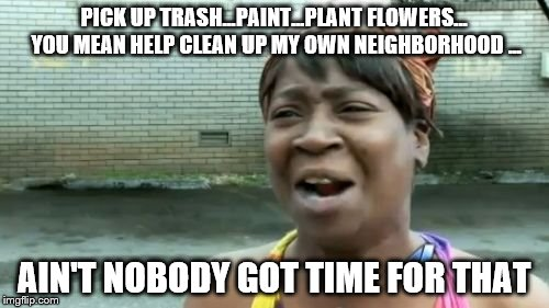 Aint Nobody Got Time For That       | PICK UP TRASH...PAINT...PLANT FLOWERS... YOU MEAN HELP CLEAN UP MY OWN NEIGHBORHOOD ... AIN'T NOBODY GOT TIME FOR THAT | image tagged in memes,aint nobody got time for that,clean up,neighborhood,flowers,paint | made w/ Imgflip meme maker