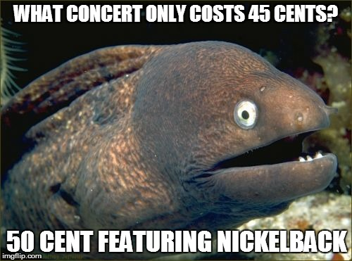 Bad Joke Eel Meme | WHAT CONCERT ONLY COSTS 45 CENTS? 50 CENT FEATURING NICKELBACK | image tagged in memes,bad joke eel | made w/ Imgflip meme maker