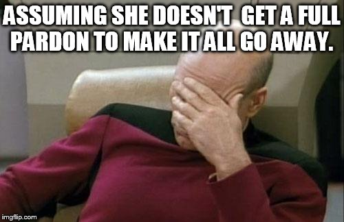 Captain Picard Facepalm Meme | ASSUMING SHE DOESN'T  GET A FULL PARDON TO MAKE IT ALL GO AWAY. | image tagged in memes,captain picard facepalm | made w/ Imgflip meme maker