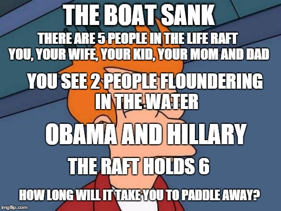 OH NO! | THE BOAT SANK THERE ARE 5 PEOPLE IN THE LIFE RAFT YOU, YOUR WIFE, YOUR KID, YOUR MOM AND DAD THE RAFT HOLDS 6 YOU SEE 2 PEOPLE FLOUNDERING I | image tagged in memes,futurama fry,funny memes,political,riddle | made w/ Imgflip meme maker