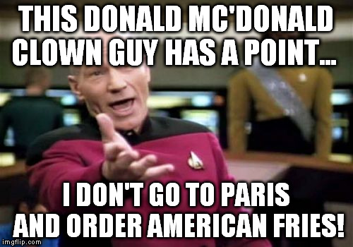 Picard Wtf Meme | THIS DONALD MC'DONALD CLOWN GUY HAS A POINT... I DON'T GO TO PARIS AND ORDER AMERICAN FRIES! | image tagged in memes,picard wtf | made w/ Imgflip meme maker