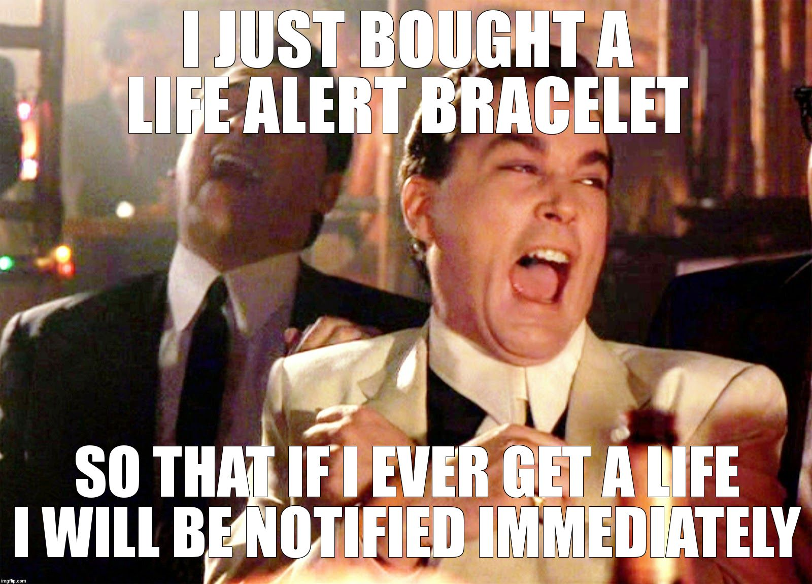 Good Fellas Hilarious Meme | I JUST BOUGHT A LIFE ALERT BRACELET  SO THAT IF I EVER GET A LIFE I WILL BE NOTIFIED IMMEDIATELY | image tagged in memes,good fellas hilarious | made w/ Imgflip meme maker