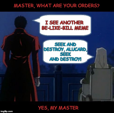 Seek and Destroy | MASTER, WHAT ARE YOUR ORDERS? YES, MY MASTER I SEE ANOTHER BE-LIKE-BILL MEME SEEK AND DESTROY, ALUCARD, SEEK AND DESTROY! | image tagged in seek and destroy hellsing,alucard,sir integra hellsing,don't be like bill,kill bill | made w/ Imgflip meme maker