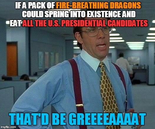 Food for thought | IF A PACK OF FIRE-BREATHING DRAGONS COULD SPRING INTO EXISTENCE AND EAT ALL THE U.S. PRESIDENTIAL CANDIDATES THAT'D BE GREEEEAAAAT FIRE-BREA | image tagged in memes,that would be great,fire-breathing dragons,dragons,election 2016 | made w/ Imgflip meme maker