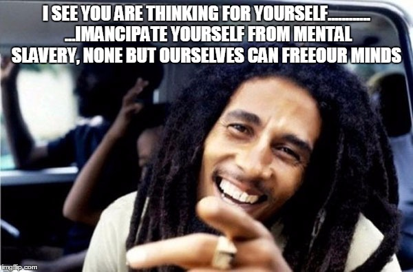 I SEE YOU ARE THINKING FOR YOURSELF............ ...IMANCIPATE YOURSELF FROM MENTAL SLAVERY, NONE BUT OURSELVES CAN FREEOUR MINDS | image tagged in bob marley | made w/ Imgflip meme maker