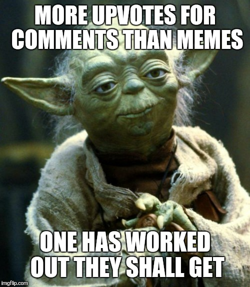Having Trouble Getting Upvotes Yoda | MORE UPVOTES FOR COMMENTS THAN MEMES ONE HAS WORKED OUT THEY SHALL GET | image tagged in star wars yoda,star wars,the force awakens,star wars the force awakens,funny joke yoda,gavman | made w/ Imgflip meme maker