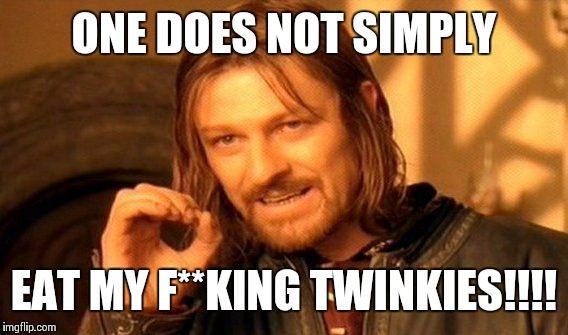 ONE DOES NOT SIMPLY EAT MY F**KING TWINKIES!!!! | image tagged in memes,one does not simply | made w/ Imgflip meme maker