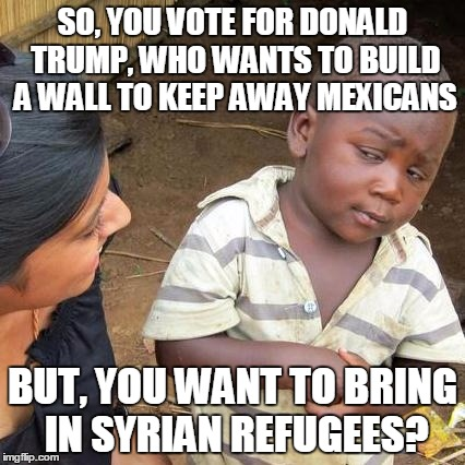 Third World Skeptical Kid Meme |  SO, YOU VOTE FOR DONALD TRUMP, WHO WANTS TO BUILD A WALL TO KEEP AWAY MEXICANS; BUT, YOU WANT TO BRING IN SYRIAN REFUGEES? | image tagged in memes,third world skeptical kid,donald trump | made w/ Imgflip meme maker