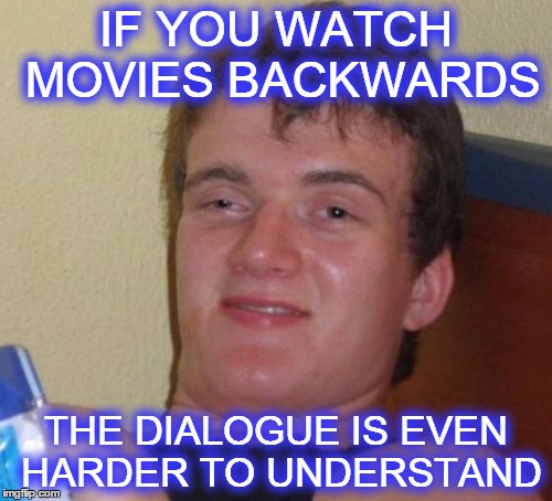 Pass please me the popcorn :) | IF YOU WATCH MOVIES BACKWARDS THE DIALOGUE IS EVEN HARDER TO UNDERSTAND | image tagged in memes,10 guy,if you watch it backwards,movies | made w/ Imgflip meme maker