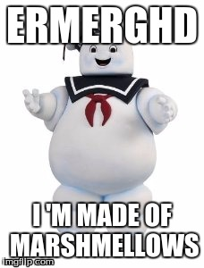 ERMERGHD; I 'M MADE OF MARSHMELLOWS | image tagged in stay puft marshmallow man | made w/ Imgflip meme maker