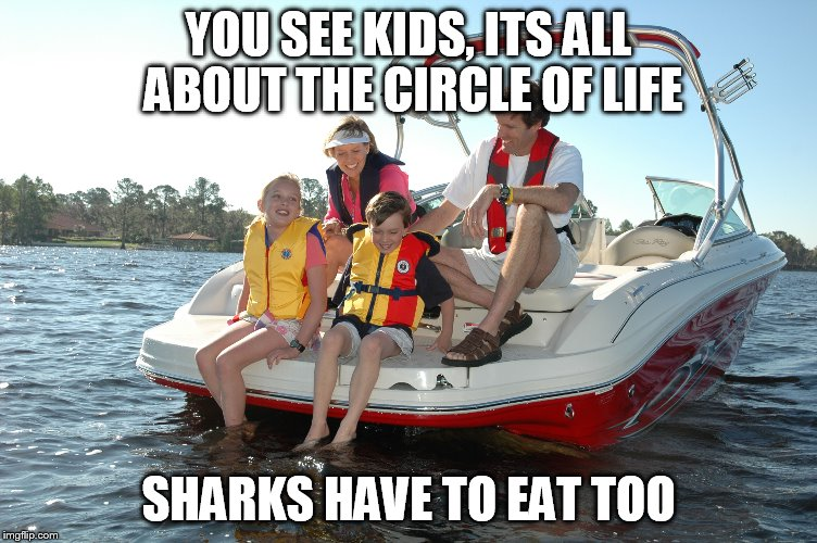 YOU SEE KIDS, ITS ALL ABOUT THE CIRCLE OF LIFE SHARKS HAVE TO EAT TOO | made w/ Imgflip meme maker