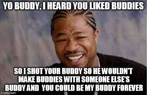 Yo Dawg Heard You Meme | YO BUDDY, I HEARD YOU LIKED BUDDIES SO I SHOT YOUR BUDDY SO HE WOULDN'T MAKE BUDDIES WITH SOMEONE ELSE'S BUDDY AND  YOU COULD BE MY BUDDY FO | image tagged in memes,yo dawg heard you | made w/ Imgflip meme maker