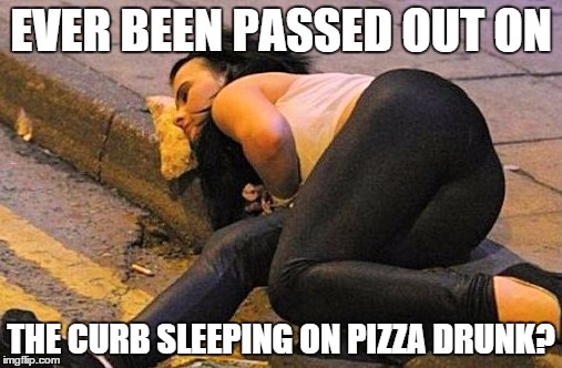 Ever been so drunk? | EVER BEEN PASSED OUT ON THE CURB SLEEPING ON PIZZA DRUNK? | image tagged in drunk,passed out | made w/ Imgflip meme maker