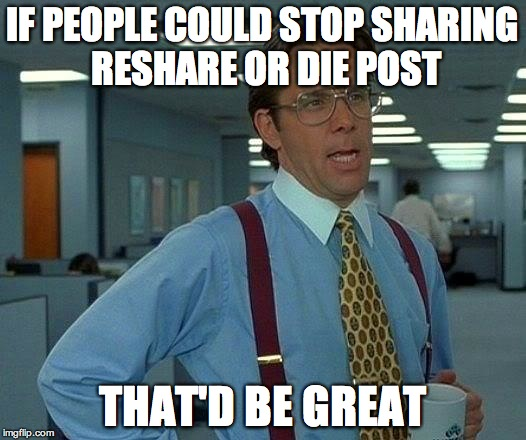 That Would Be Great | IF PEOPLE COULD STOP SHARING RESHARE OR DIE POST THAT'D BE GREAT | image tagged in memes,that would be great | made w/ Imgflip meme maker